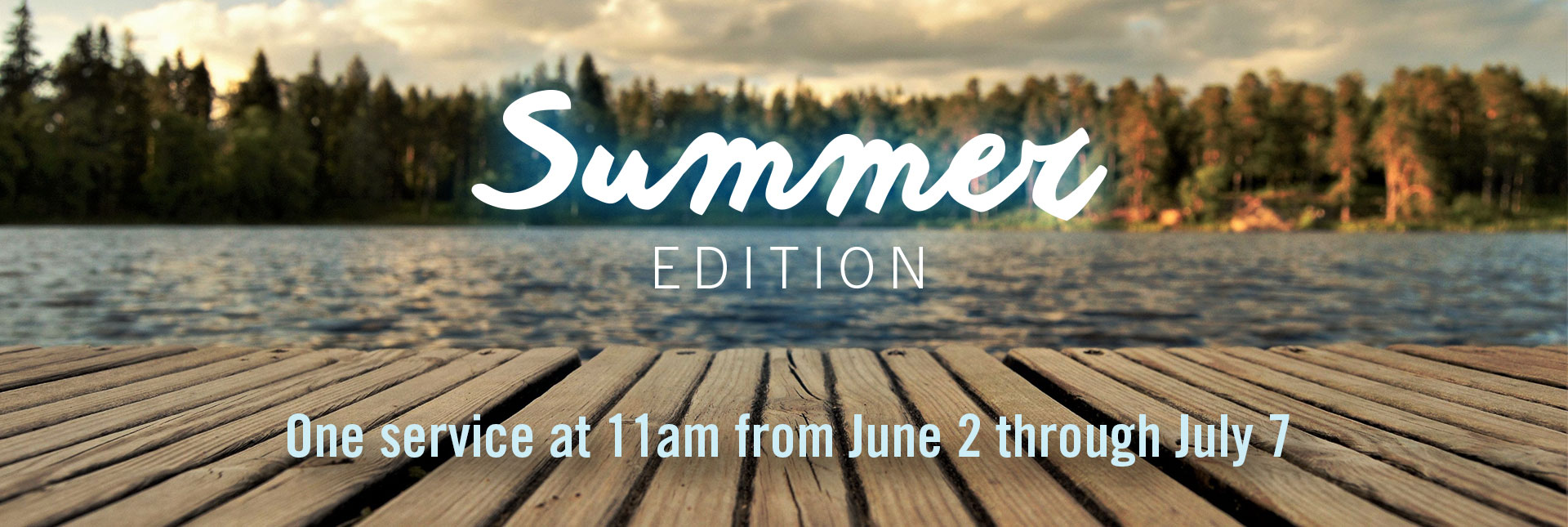 Summer Edition means only one service at 11am from June 2 through July 7